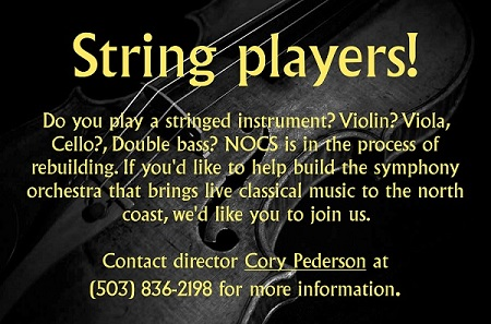 Do you play a stringed instrument? Violin? Viola, Cello?, Double bass? NOCS is in the process of rebuilding. If you'd like to help build the symphony orchestra that brings live classical music to the north coast, we'd like you to join us. Contact director Cory Pederson at (503) 836-2198